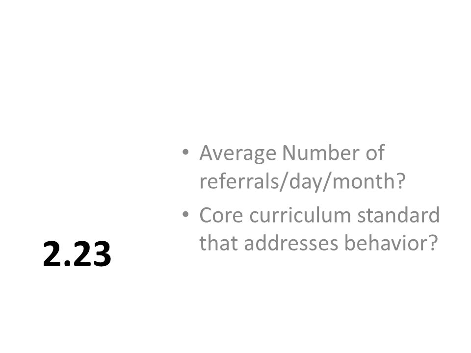 2.23 Average Number of referrals/day/month Core curriculum standard that addresses behavior
