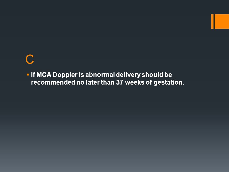 C  If MCA Doppler is abnormal delivery should be recommended no later than 37 weeks of gestation.