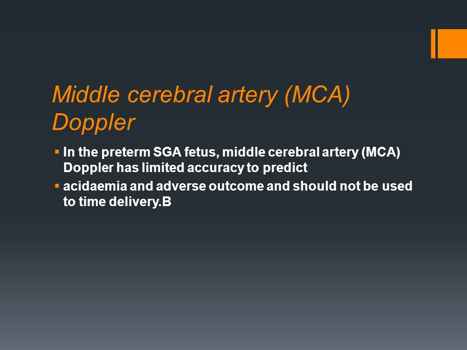 Middle cerebral artery (MCA) Doppler  In the preterm SGA fetus, middle cerebral artery (MCA) Doppler has limited accuracy to predict  acidaemia and