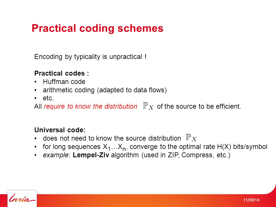 11/09/14 Practical coding schemes Encoding by typicality is unpractical ! Practical codes : Huffman code arithmetic coding (adapted to data flows) etc