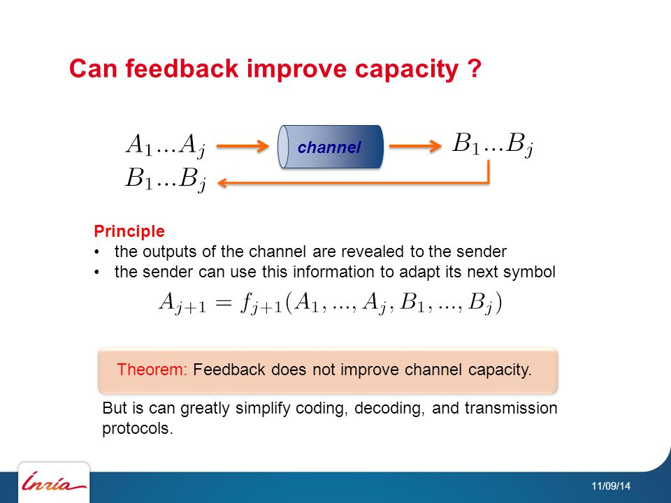 Can feedback improve capacity ? 11/09/14 Principle the outputs of the channel are revealed to the sender the sender can use this information to adapt