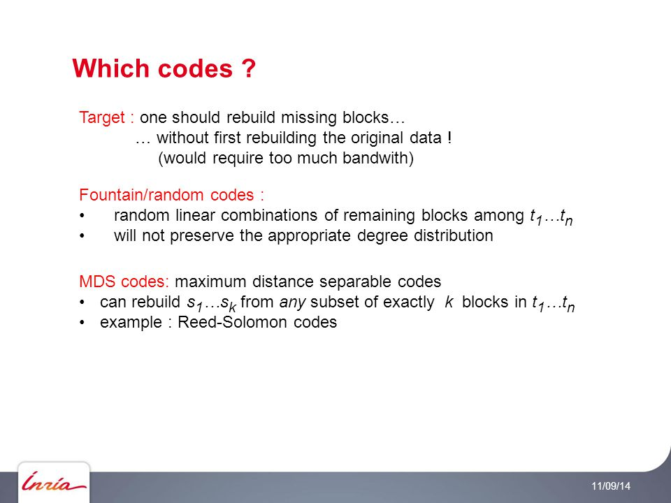 Which codes ? 11/09/14 Fountain/random codes : random linear combinations of remaining blocks among t 1 …t n will not preserve the appropriate degree