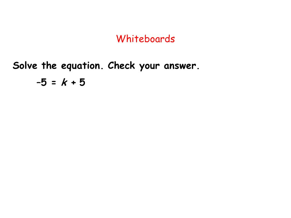 Solve the equation. Check your answer. Whiteboards –5 = k + 5