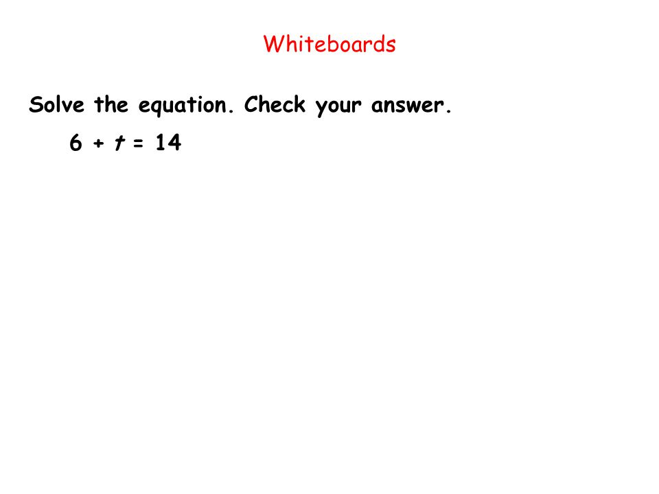 Solve the equation. Check your answer. Whiteboards 6 + t = 14