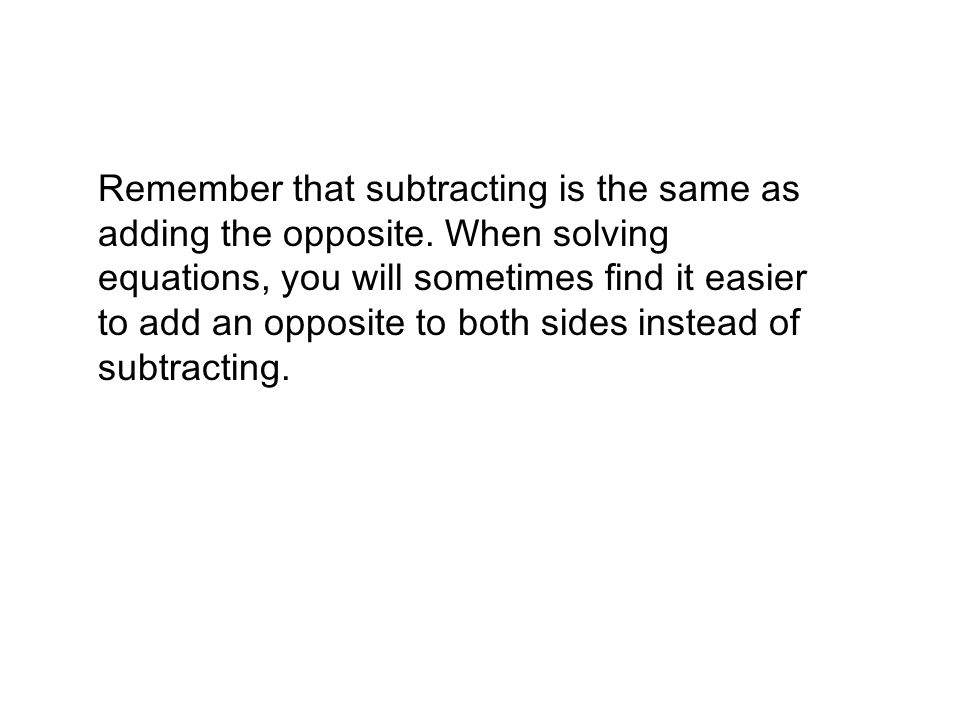 Remember that subtracting is the same as adding the opposite. When solving equations, you will sometimes find it easier to add an opposite to both sid