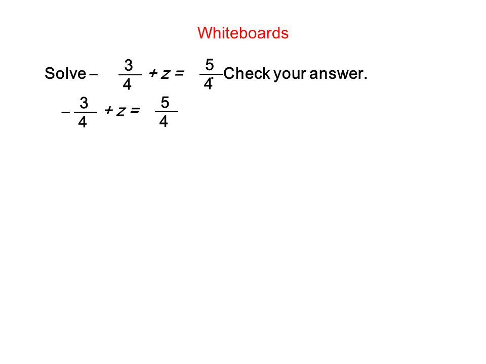 Whiteboards Solve –+ z =. Check your answer. 5 4 3 4 – + z = 5 4 3 4