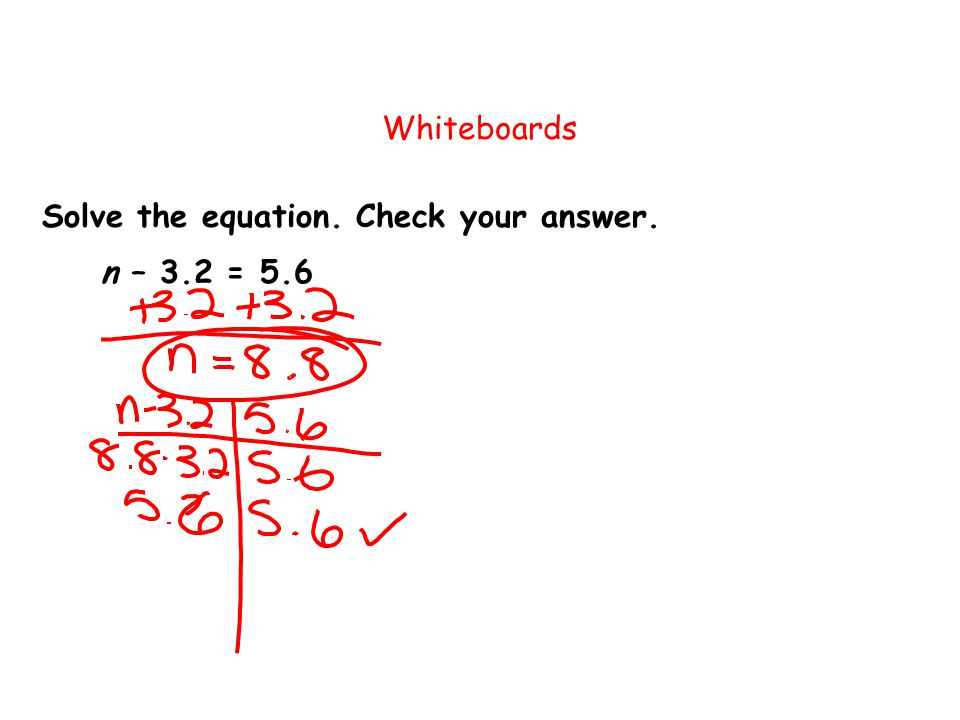 Solve the equation. Check your answer. Whiteboards n – 3.2 = 5.6