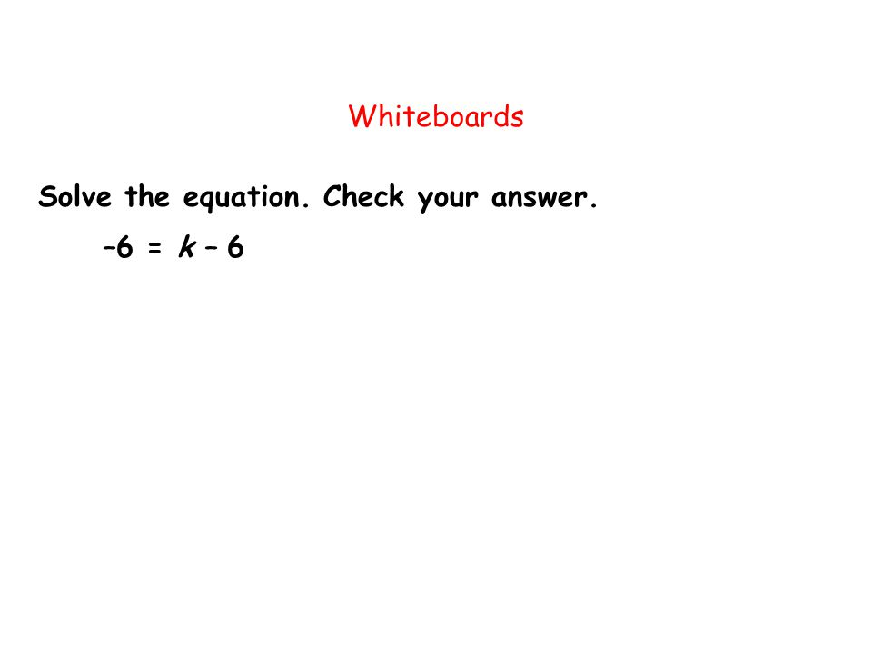 Solve the equation. Check your answer. Whiteboards –6 = k – 6