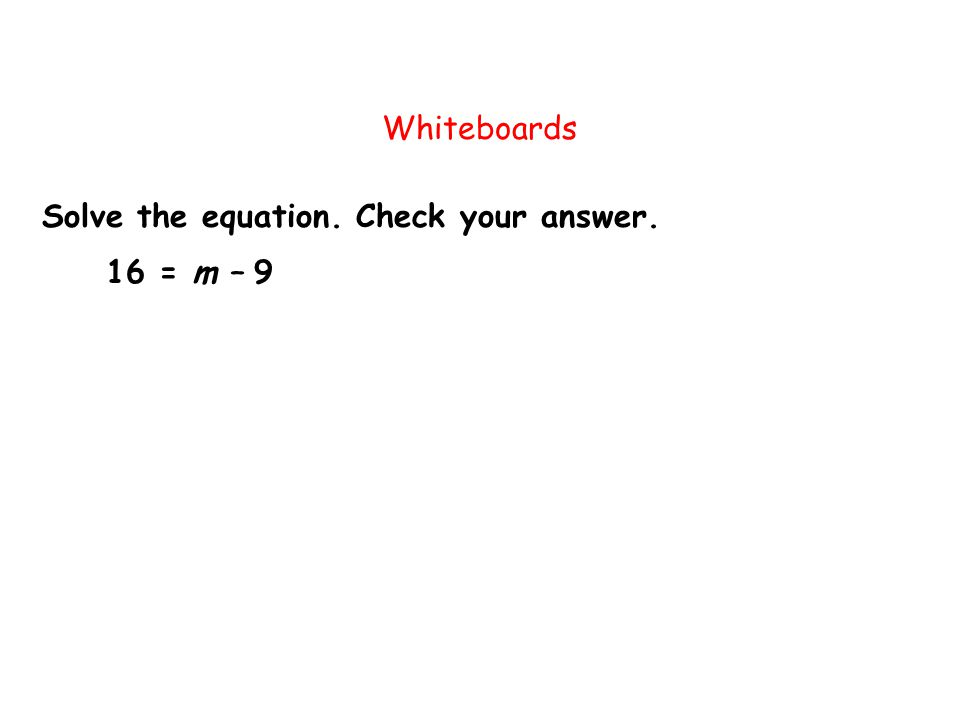 Solve the equation. Check your answer. Whiteboards 16 = m – 9