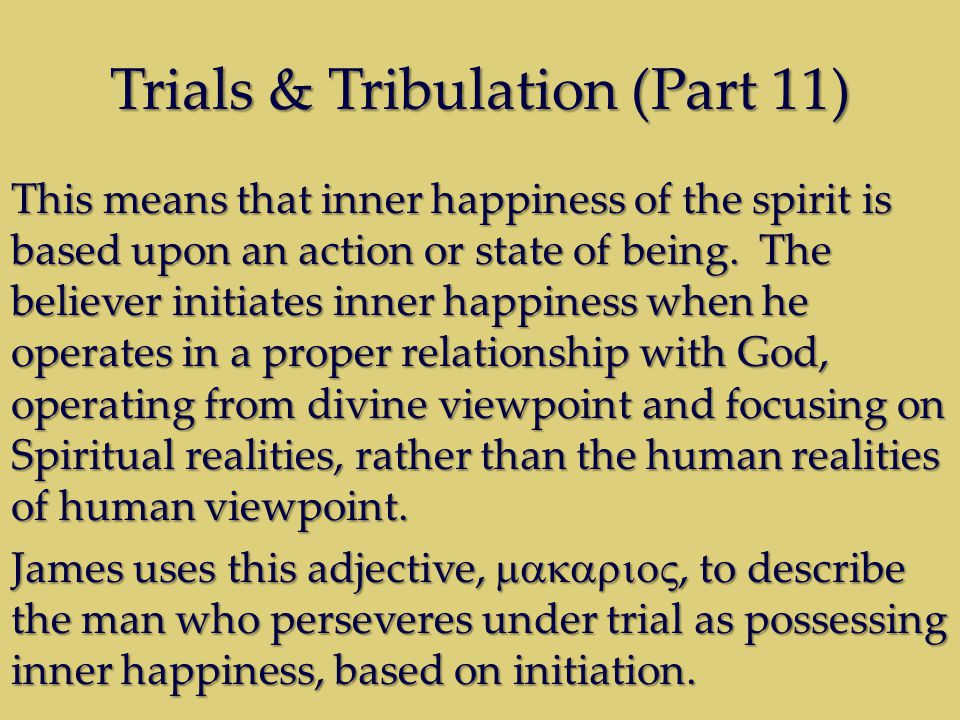 Trials & Tribulation (Part 11) This means that inner happiness of the spirit is based upon an action or state of being. The believer initiates inner h