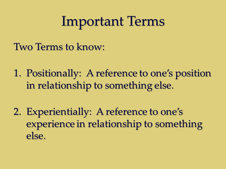 Important Terms Two Terms to know: 1.Positionally: A reference to one's position in relationship to something else. 2.Experientially: A reference to o