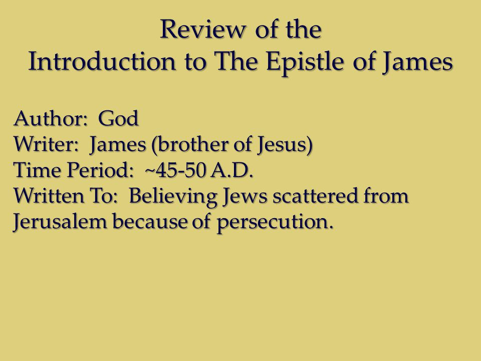 Review of the Introduction to The Epistle of James Author: God Writer: James (brother of Jesus) Time Period: ~45-50 A.D. Written To: Believing Jews sc