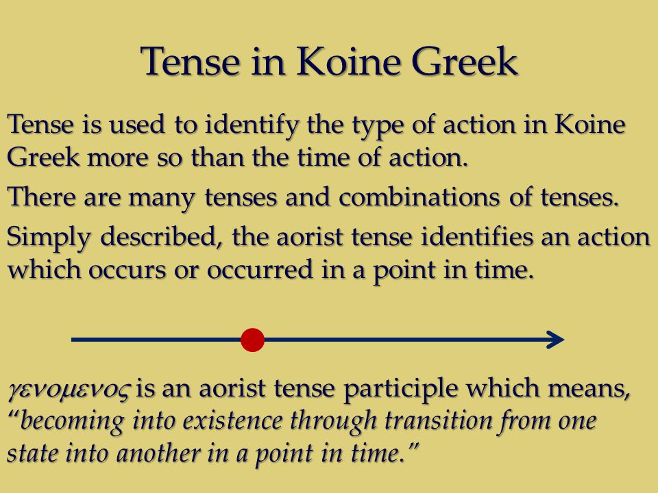 Tense in Koine Greek Tense is used to identify the type of action in Koine Greek more so than the time of action. There are many tenses and combinatio