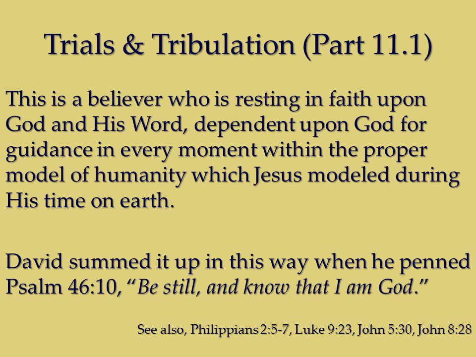 Trials & Tribulation (Part 11.1) This is a believer who is resting in faith upon God and His Word, dependent upon God for guidance in every moment wit