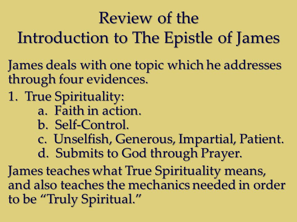 Review of the Introduction to The Epistle of James James deals with one topic which he addresses through four evidences. 1.True Spirituality: a. Faith