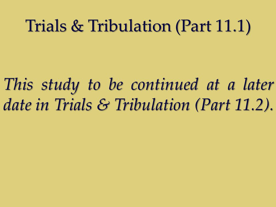 Trials & Tribulation (Part 11.1) This study to be continued at a later date in Trials & Tribulation (Part 11.2).