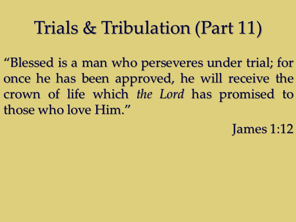 "Trials & Tribulation (Part 11) ""Blessed is a man who perseveres under trial; for once he has been approved, he will receive the crown of life which th"