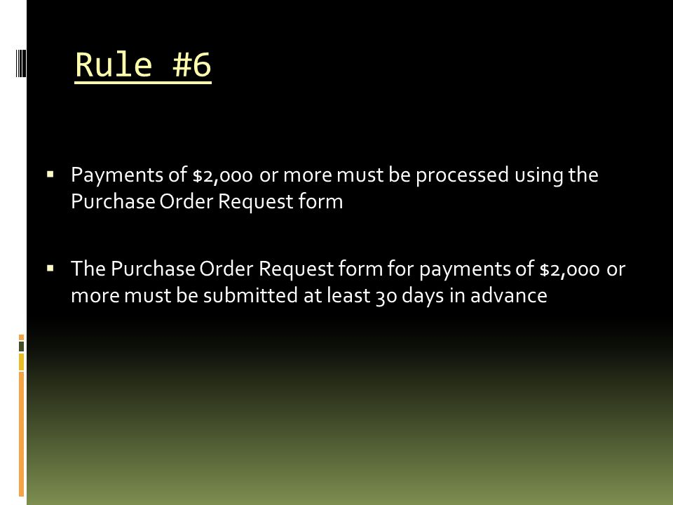 Rule #6  Payments of $2,000 or more must be processed using the Purchase Order Request form  The Purchase Order Request form for payments of $2,000 or more must be submitted at least 30 days in advance