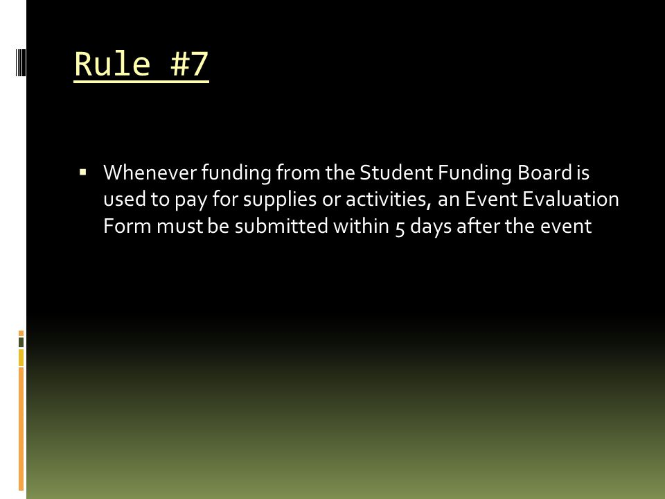 Rule #7  Whenever funding from the Student Funding Board is used to pay for supplies or activities, an Event Evaluation Form must be submitted within 5 days after the event