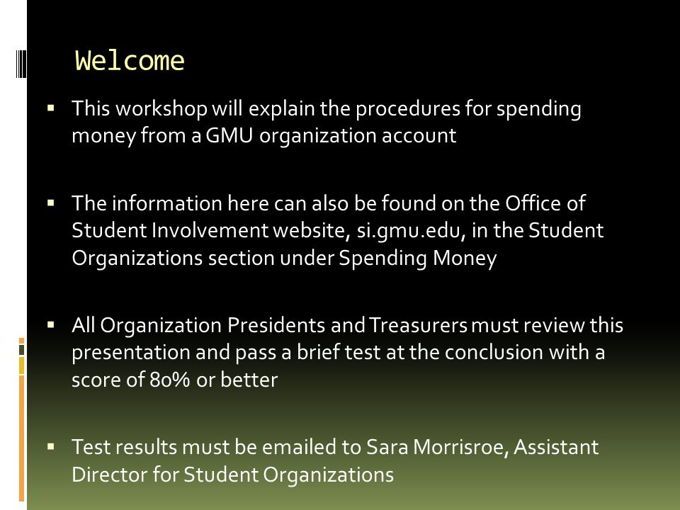 Welcome  This workshop will explain the procedures for spending money from a GMU organization account  The information here can also be found on the Office of Student Involvement website, si.gmu.edu, in the Student Organizations section under Spending Money  All Organization Presidents and Treasurers must review this presentation and pass a brief test at the conclusion with a score of 80% or better  Test results must be emailed to Sara Morrisroe, Assistant Director for Student Organizations