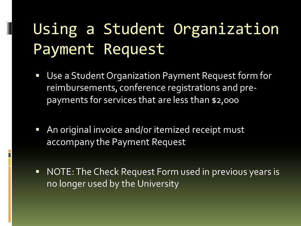 Using a Student Organization Payment Request  Use a Student Organization Payment Request form for reimbursements, conference registrations and pre- payments for services that are less than $2,000  An original invoice and/or itemized receipt must accompany the Payment Request  NOTE: The Check Request Form used in previous years is no longer used by the University
