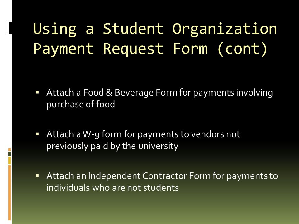 Using a Student Organization Payment Request Form (cont)  Attach a Food & Beverage Form for payments involving purchase of food  Attach a W-9 form for payments to vendors not previously paid by the university  Attach an Independent Contractor Form for payments to individuals who are not students