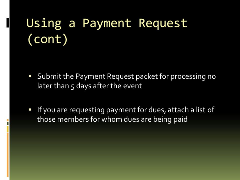Using a Payment Request (cont)  Submit the Payment Request packet for processing no later than 5 days after the event  If you are requesting payment