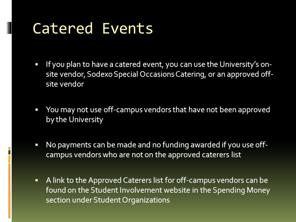 Catered Events  If you plan to have a catered event, you can use the University's on- site vendor, Sodexo Special Occasions Catering, or an approved off- site vendor  You may not use off-campus vendors that have not been approved by the University  No payments can be made and no funding awarded if you use off- campus vendors who are not on the approved caterers list  A link to the Approved Caterers list for off-campus vendors can be found on the Student Involvement website in the Spending Money section under Student Organizations