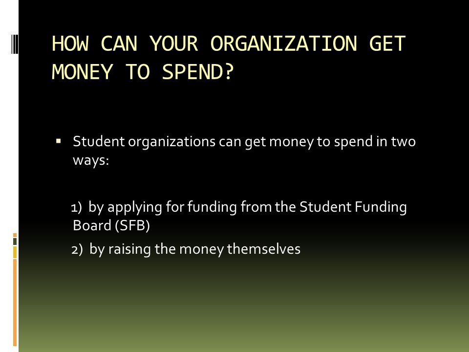 HOW CAN YOUR ORGANIZATION GET MONEY TO SPEND?  Student organizations can get money to spend in two ways: 1) by applying for funding from the Student