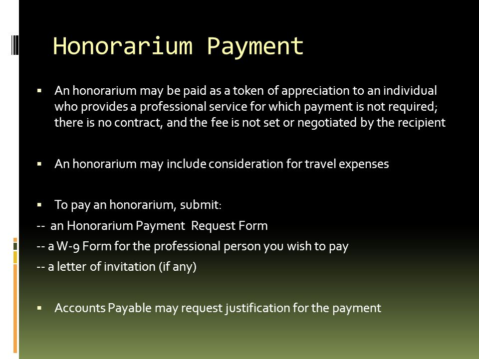 Honorarium Payment  An honorarium may be paid as a token of appreciation to an individual who provides a professional service for which payment is no