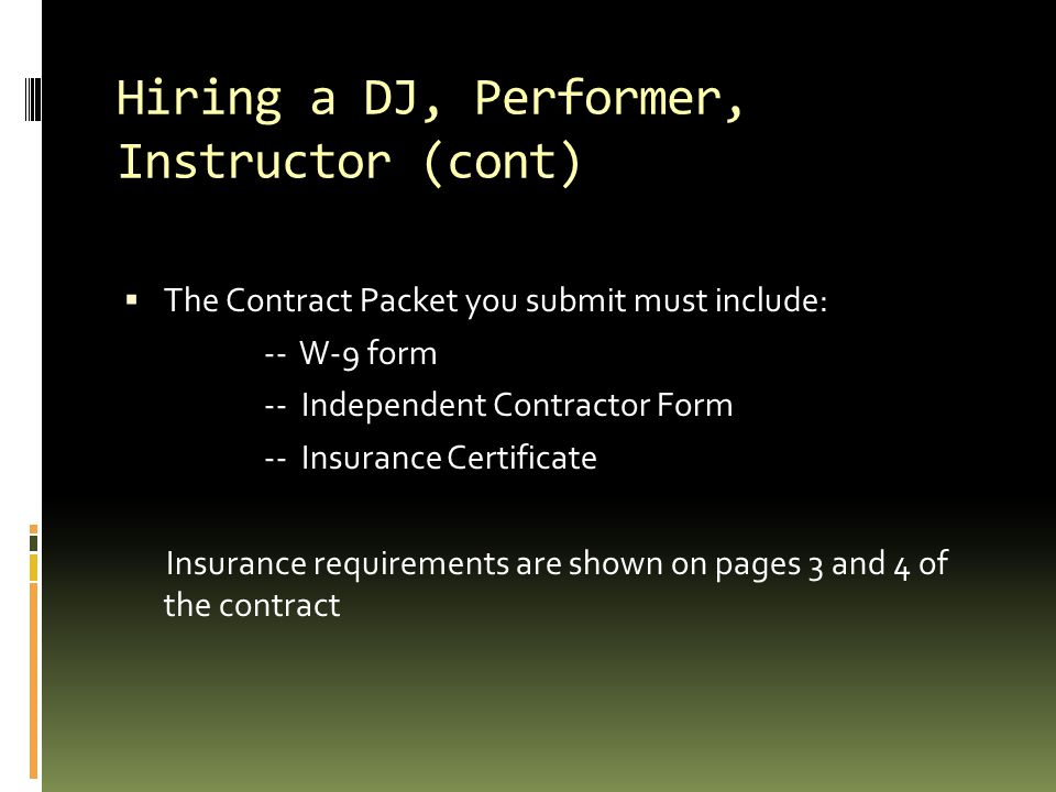Hiring a DJ, Performer, Instructor (cont)  The Contract Packet you submit must include: -- W-9 form -- Independent Contractor Form -- Insurance Certificate Insurance requirements are shown on pages 3 and 4 of the contract
