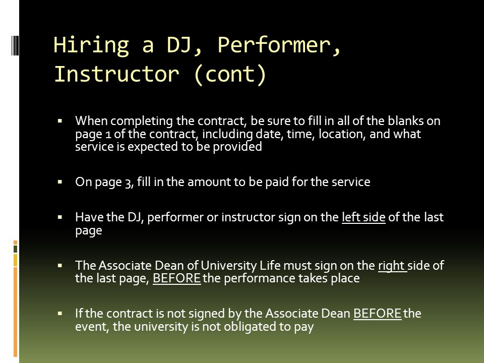 Hiring a DJ, Performer, Instructor (cont)  When completing the contract, be sure to fill in all of the blanks on page 1 of the contract, including date, time, location, and what service is expected to be provided  On page 3, fill in the amount to be paid for the service  Have the DJ, performer or instructor sign on the left side of the last page  The Associate Dean of University Life must sign on the right side of the last page, BEFORE the performance takes place  If the contract is not signed by the Associate Dean BEFORE the event, the university is not obligated to pay
