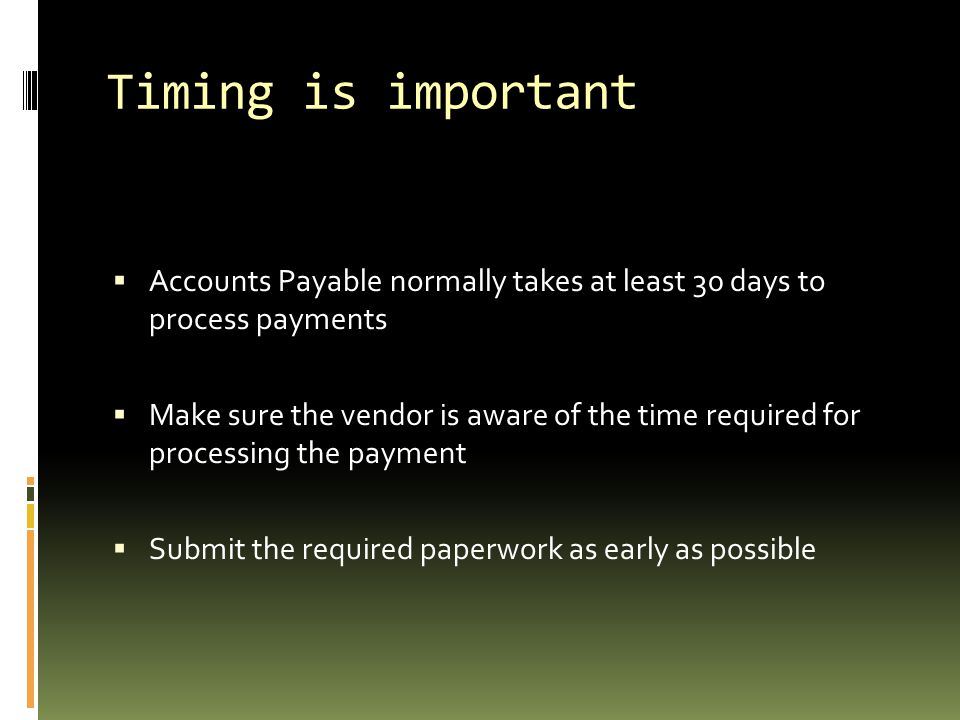 Timing is important  Accounts Payable normally takes at least 30 days to process payments  Make sure the vendor is aware of the time required for processing the payment  Submit the required paperwork as early as possible