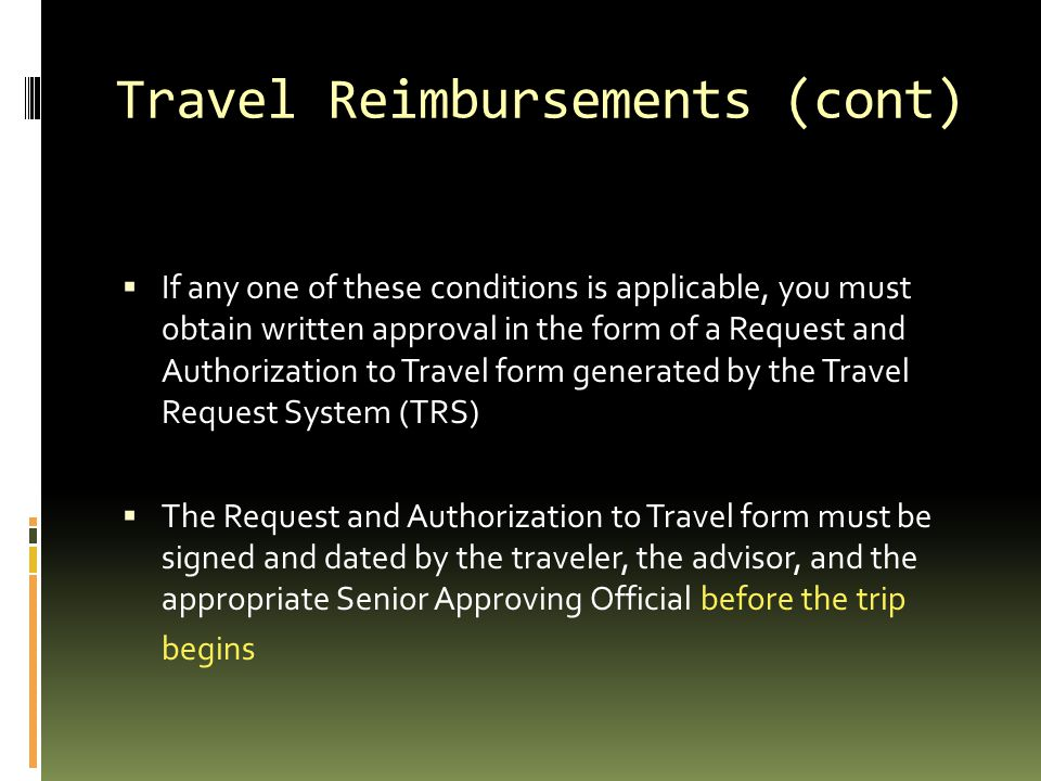Travel Reimbursements (cont)  If any one of these conditions is applicable, you must obtain written approval in the form of a Request and Authorizati