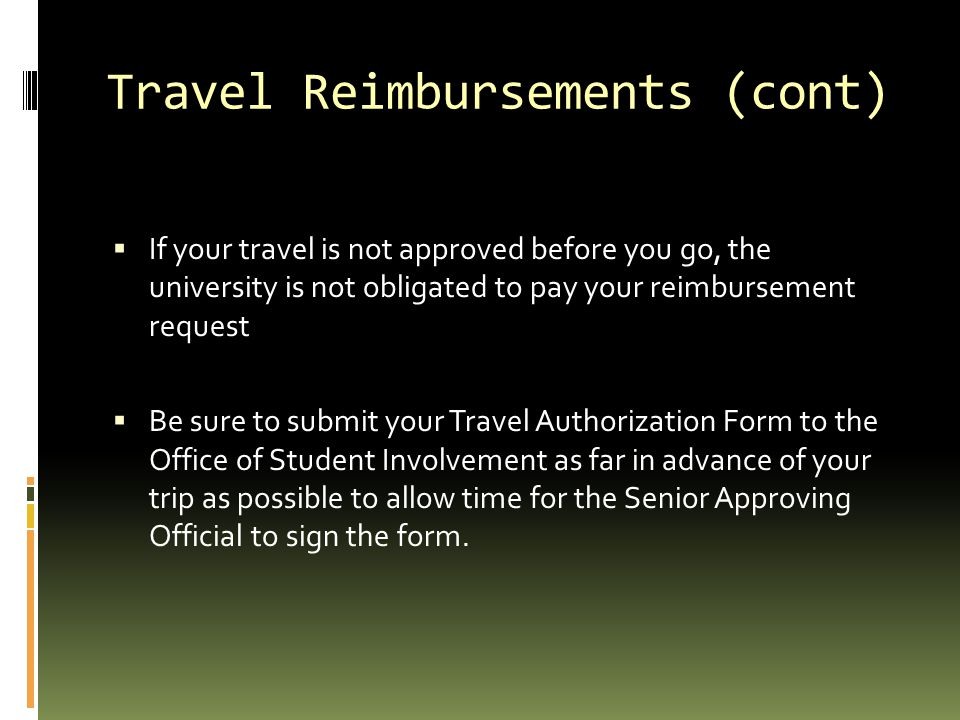 Travel Reimbursements (cont)  If your travel is not approved before you go, the university is not obligated to pay your reimbursement request  Be sure to submit your Travel Authorization Form to the Office of Student Involvement as far in advance of your trip as possible to allow time for the Senior Approving Official to sign the form.