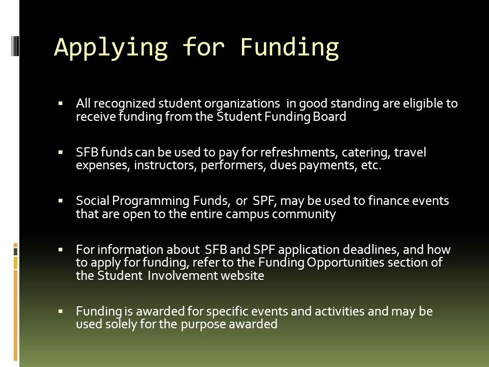 Applying for Funding  All recognized student organizations in good standing are eligible to receive funding from the Student Funding Board  SFB funds can be used to pay for refreshments, catering, travel expenses, instructors, performers, dues payments, etc.