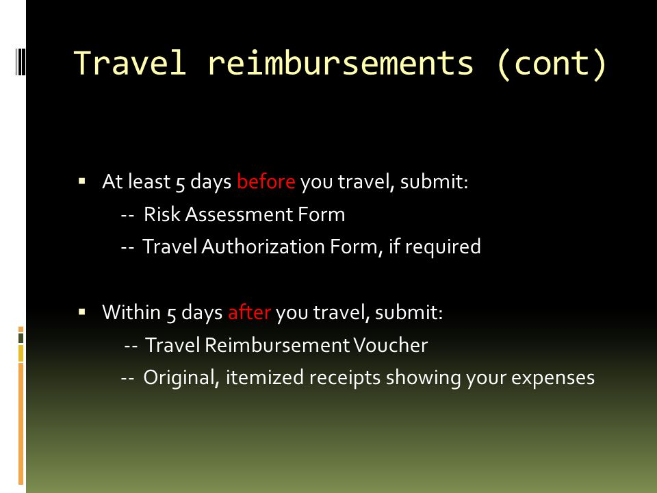 Travel reimbursements (cont)  At least 5 days before you travel, submit: -- Risk Assessment Form -- Travel Authorization Form, if required  Within 5 days after you travel, submit: -- Travel Reimbursement Voucher -- Original, itemized receipts showing your expenses
