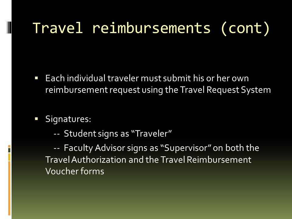 Travel reimbursements (cont)  Each individual traveler must submit his or her own reimbursement request using the Travel Request System  Signatures: