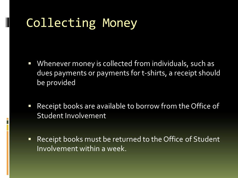 Collecting Money  Whenever money is collected from individuals, such as dues payments or payments for t-shirts, a receipt should be provided  Receip