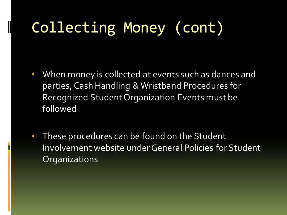 Collecting Money (cont) When money is collected at events such as dances and parties, Cash Handling & Wristband Procedures for Recognized Student Orga
