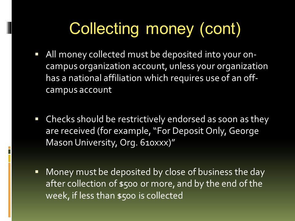 Collecting money (cont)  All money collected must be deposited into your on- campus organization account, unless your organization has a national affiliation which requires use of an off- campus account  Checks should be restrictively endorsed as soon as they are received (for example, For Deposit Only, George Mason University, Org.