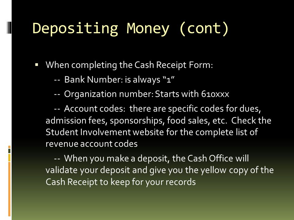 Depositing Money (cont)  When completing the Cash Receipt Form: -- Bank Number: is always 1 -- Organization number: Starts with 610xxx -- Account codes: there are specific codes for dues, admission fees, sponsorships, food sales, etc.