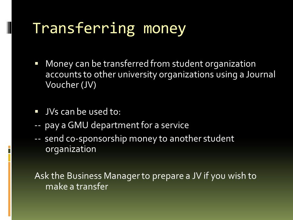 Transferring money  Money can be transferred from student organization accounts to other university organizations using a Journal Voucher (JV)  JVs can be used to: -- pay a GMU department for a service -- send co-sponsorship money to another student organization Ask the Business Manager to prepare a JV if you wish to make a transfer