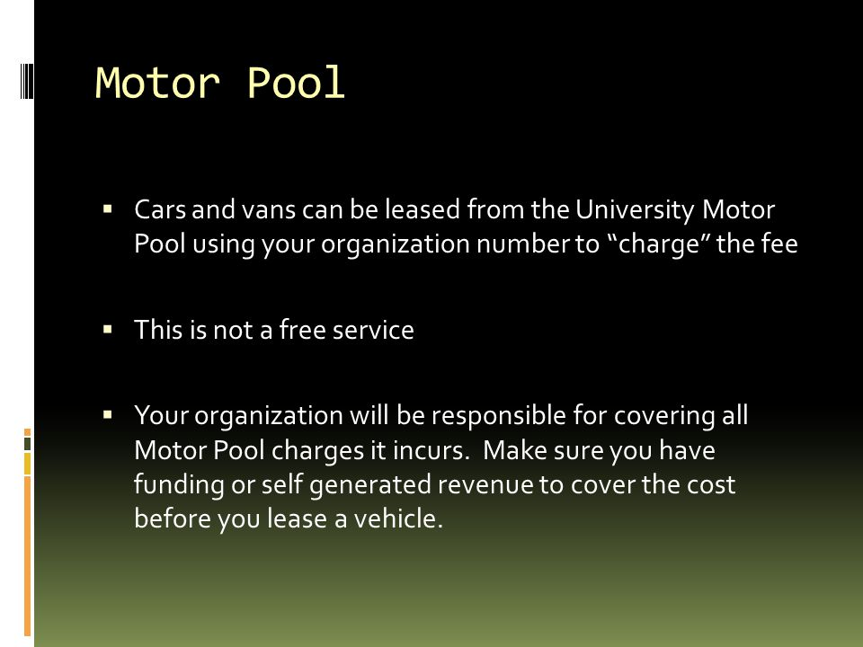 Motor Pool  Cars and vans can be leased from the University Motor Pool using your organization number to charge the fee  This is not a free service  Your organization will be responsible for covering all Motor Pool charges it incurs.