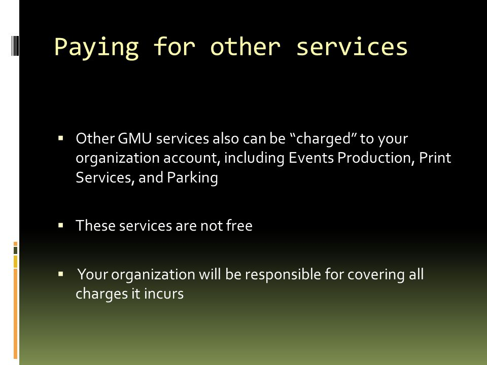 Paying for other services  Other GMU services also can be charged to your organization account, including Events Production, Print Services, and Parking  These services are not free  Your organization will be responsible for covering all charges it incurs