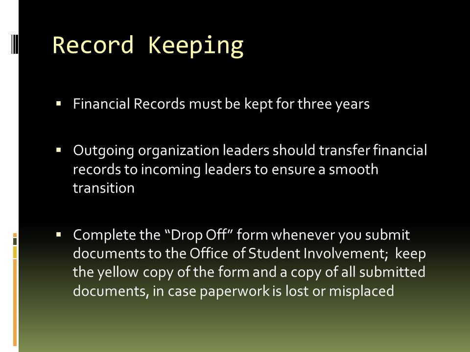 Record Keeping  Financial Records must be kept for three years  Outgoing organization leaders should transfer financial records to incoming leaders to ensure a smooth transition  Complete the Drop Off form whenever you submit documents to the Office of Student Involvement; keep the yellow copy of the form and a copy of all submitted documents, in case paperwork is lost or misplaced