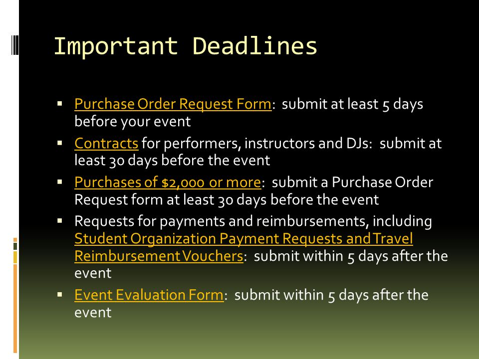 Important Deadlines  Purchase Order Request Form: submit at least 5 days before your event  Contracts for performers, instructors and DJs: submit at least 30 days before the event  Purchases of $2,000 or more: submit a Purchase Order Request form at least 30 days before the event  Requests for payments and reimbursements, including Student Organization Payment Requests and Travel Reimbursement Vouchers: submit within 5 days after the event  Event Evaluation Form: submit within 5 days after the event