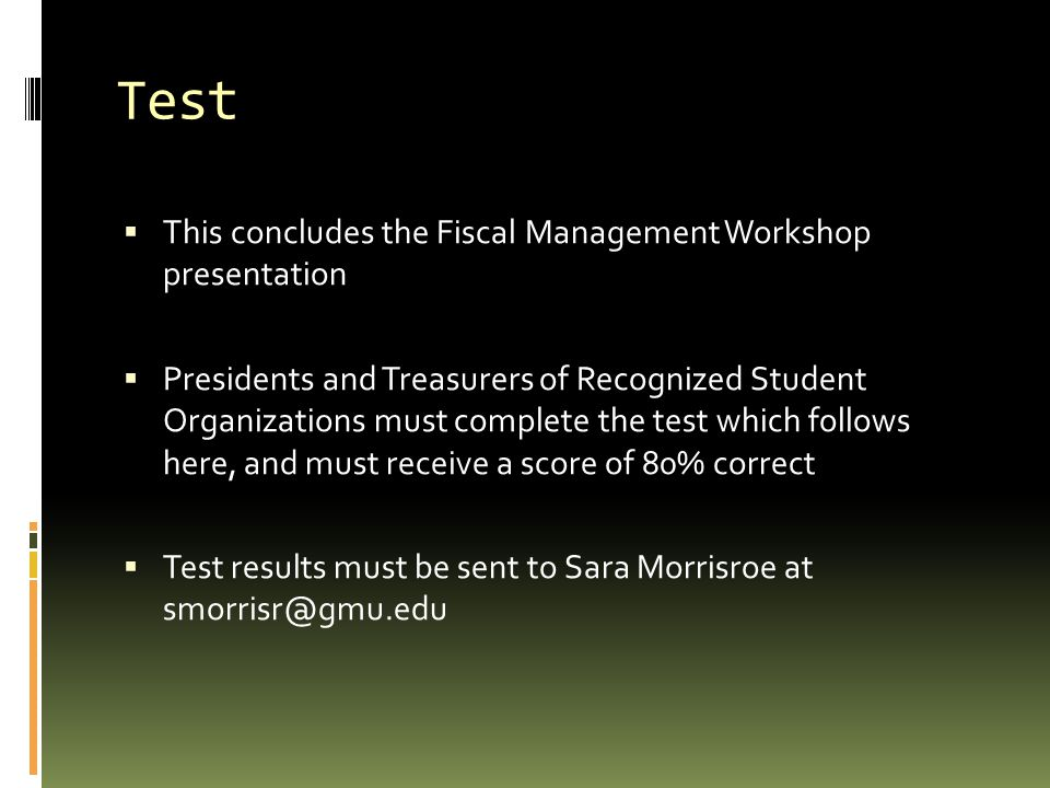 Test  This concludes the Fiscal Management Workshop presentation  Presidents and Treasurers of Recognized Student Organizations must complete the test which follows here, and must receive a score of 80% correct  Test results must be sent to Sara Morrisroe at smorrisr@gmu.edu