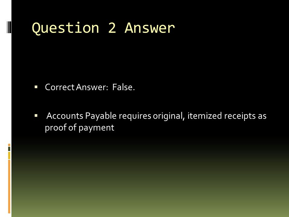 Question 2 Answer  Correct Answer: False.  Accounts Payable requires original, itemized receipts as proof of payment