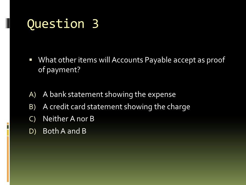 Question 3  What other items will Accounts Payable accept as proof of payment? A) A bank statement showing the expense B) A credit card statement sho